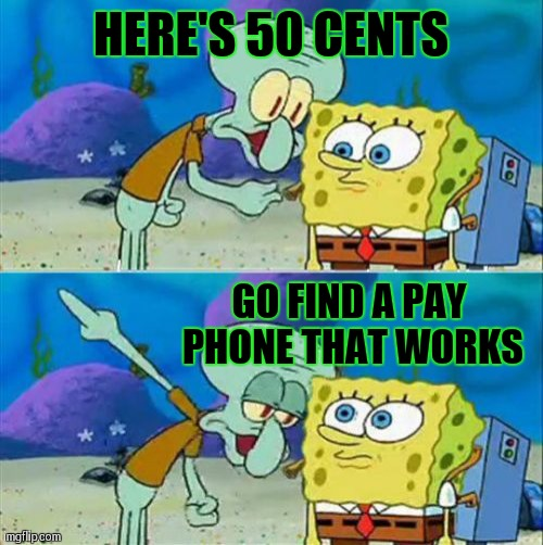 Talk To Spongebob | HERE'S 50 CENTS GO FIND A PAY PHONE THAT WORKS | image tagged in memes,talk to spongebob | made w/ Imgflip meme maker