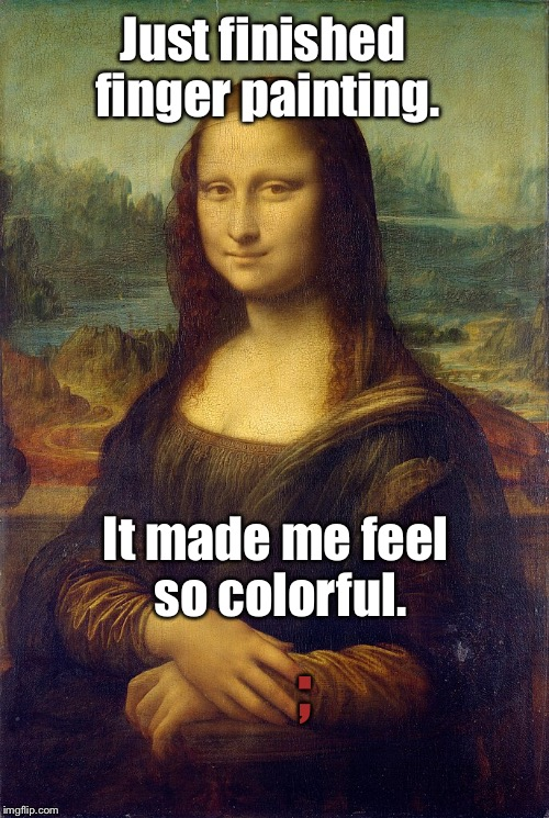 Just finished finger painting. It made me feel so colorful. ; | made w/ Imgflip meme maker