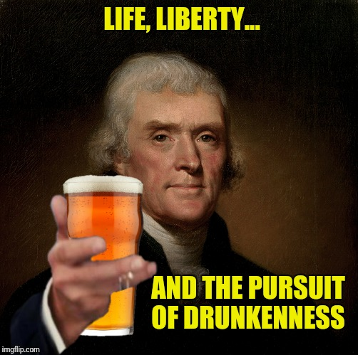I hold this beer to be self evident (but mostly I hold this beer to drink it) | LIFE, LIBERTY... AND THE PURSUIT OF DRUNKENNESS | image tagged in thomas jefferson,beer,life liberty and the pursuit of happiness | made w/ Imgflip meme maker