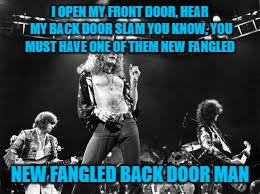 I OPEN MY FRONT DOOR, HEAR MY BACK DOOR SLAM YOU KNOW, YOU MUST HAVE ONE OF THEM NEW FANGLED NEW FANGLED BACK DOOR MAN | made w/ Imgflip meme maker