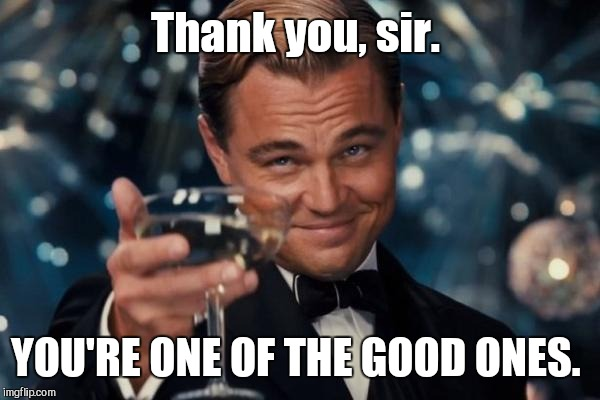 Leonardo Dicaprio Cheers Meme | Thank you, sir. YOU'RE ONE OF THE GOOD ONES. | image tagged in memes,leonardo dicaprio cheers | made w/ Imgflip meme maker