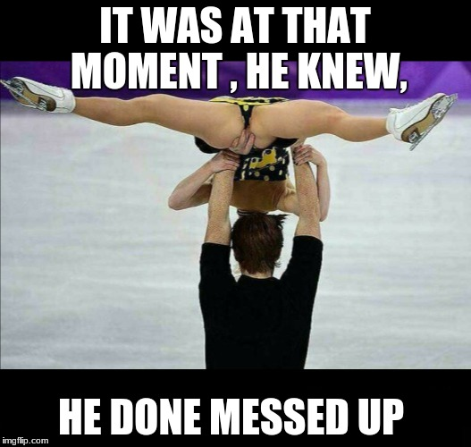 at this moment | IT WAS AT THAT MOMENT , HE KNEW, HE DONE MESSED UP | image tagged in messed up | made w/ Imgflip meme maker