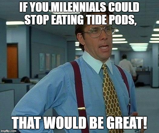 That Would Be Great Meme | IF YOU MILENNIALS COULD STOP EATING TIDE PODS, THAT WOULD BE GREAT! | image tagged in memes,that would be great,tide pods | made w/ Imgflip meme maker