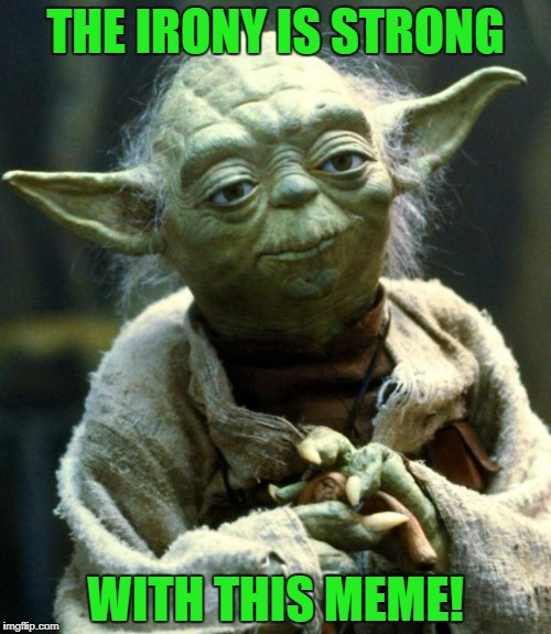Star Wars Yoda Meme | THE IRONY IS STRONG WITH THIS MEME! | image tagged in memes,star wars yoda | made w/ Imgflip meme maker