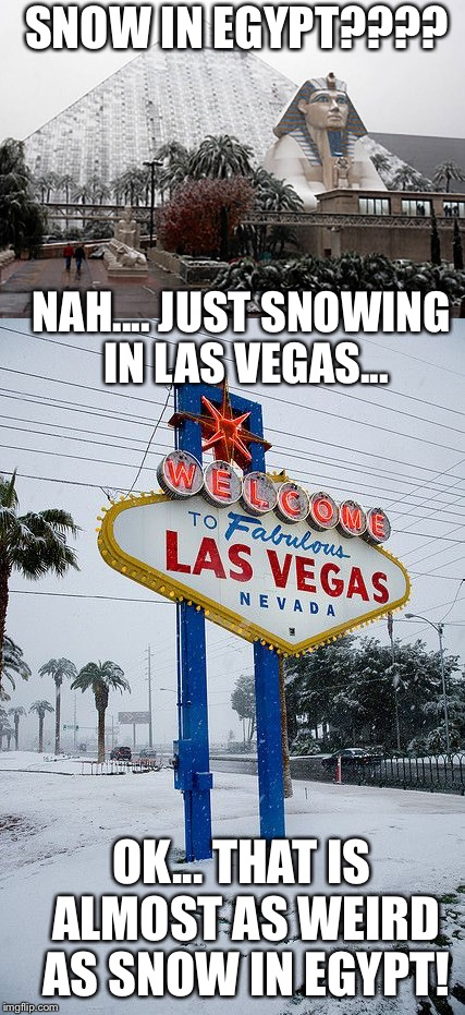It is SNOWING today, here in VEGAS!!! | SNOW IN EGYPT???? OK... THAT IS ALMOST AS WEIRD AS SNOW IN EGYPT! NAH.... JUST SNOWING IN LAS VEGAS... | image tagged in snow,vegan,egypt,luxor,sphinx | made w/ Imgflip meme maker