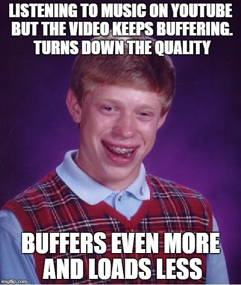Bad Luck Brian Meme | LISTENING TO MUSIC ON YOUTUBE BUT THE VIDEO KEEPS BUFFERING. TURNS DOWN THE QUALITY BUFFERS EVEN MORE AND LOADS LESS | image tagged in memes,bad luck brian | made w/ Imgflip meme maker