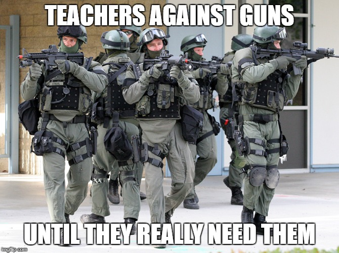 TEACHERS AGAINST GUNS UNTIL THEY REALLY NEED THEM | image tagged in swat team | made w/ Imgflip meme maker