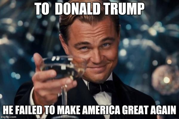 Leonardo Dicaprio Cheers Meme | TO  DONALD TRUMP HE FAILED TO MAKE AMERICA GREAT AGAIN | image tagged in memes,leonardo dicaprio cheers | made w/ Imgflip meme maker