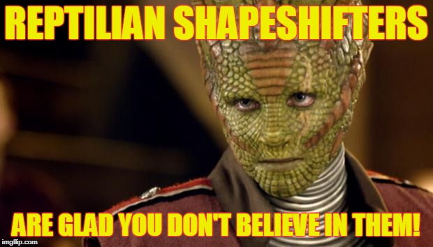 Reptilian shapeshifters hate truthers! | REPTILIAN SHAPESHIFTERS ARE GLAD YOU DON'T BELIEVE IN THEM! | image tagged in reptilian,reptilians,oh no it's retarded,oh no its retarded,it's a conspiracy,conspiracy theories | made w/ Imgflip meme maker