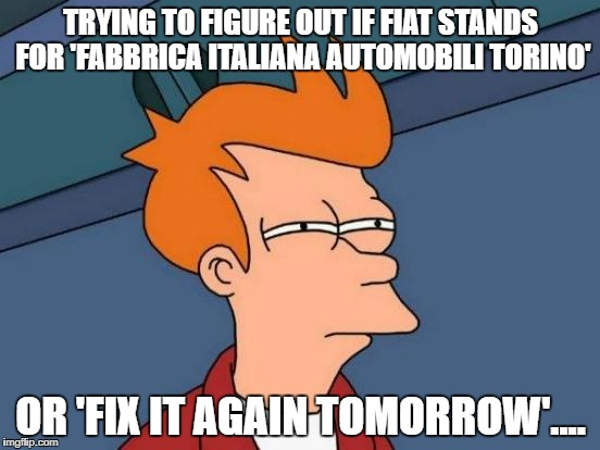 Futurama Fry Meme | TRYING TO FIGURE OUT IF FIAT STANDS FOR 'FABBRICA ITALIANA AUTOMOBILI TORINO' OR 'FIX IT AGAIN TOMORROW'.... | image tagged in memes,futurama fry | made w/ Imgflip meme maker