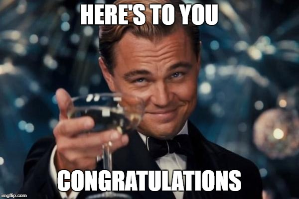 Leonardo Dicaprio Cheers Meme | HERE'S TO YOU CONGRATULATIONS | image tagged in memes,leonardo dicaprio cheers | made w/ Imgflip meme maker