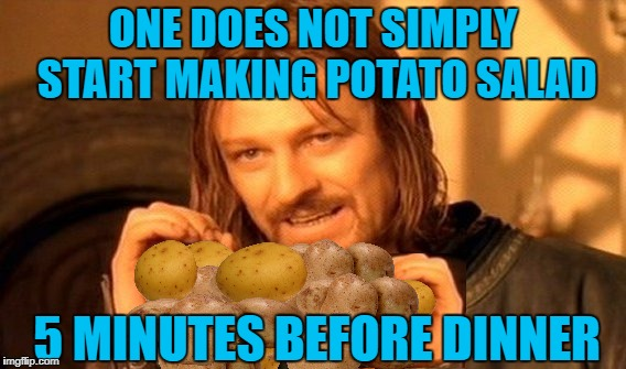 Chill Overnight | ONE DOES NOT SIMPLY START MAKING POTATO SALAD 5 MINUTES BEFORE DINNER | image tagged in memes,one does not simply,cooking,potato | made w/ Imgflip meme maker