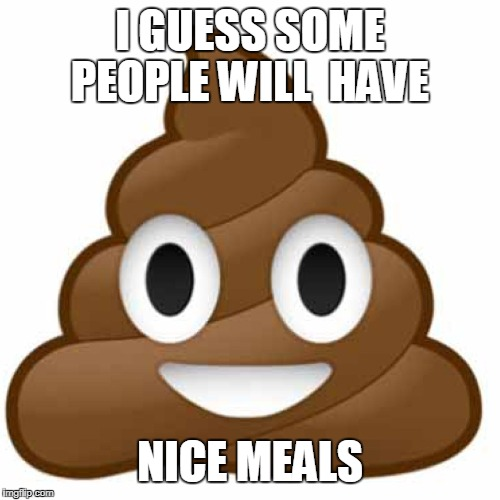 I GUESS SOME PEOPLE WILL  HAVE NICE MEALS | made w/ Imgflip meme maker