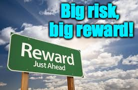 Big risk, big reward! | made w/ Imgflip meme maker