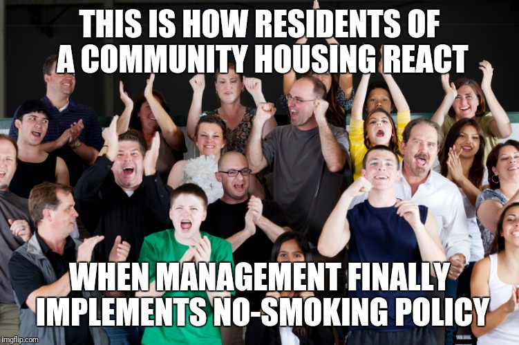 crowd cheering | THIS IS HOW RESIDENTS OF A COMMUNITY HOUSING REACT WHEN MANAGEMENT FINALLY IMPLEMENTS NO-SMOKING POLICY | image tagged in crowd cheering | made w/ Imgflip meme maker