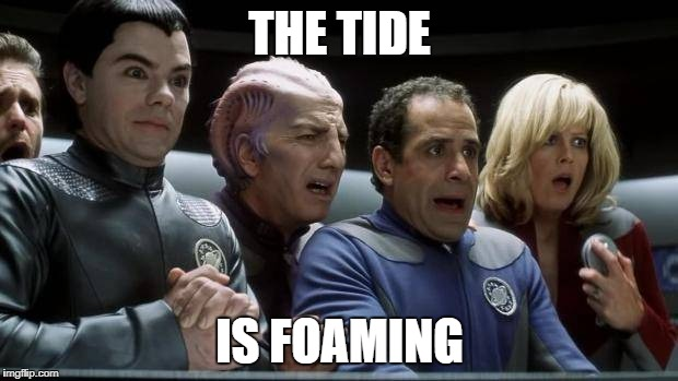 galaxy quest | THE TIDE IS FOAMING | image tagged in galaxy quest | made w/ Imgflip meme maker