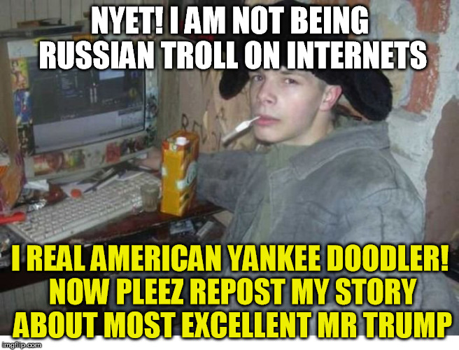 pretty much every pro-trump group on the internet | NYET! I AM NOT BEING RUSSIAN TROLL ON INTERNETS I REAL AMERICAN YANKEE DOODLER! NOW PLEEZ REPOST MY STORY ABOUT MOST EXCELLENT MR TRUMP | image tagged in trump,troll,russian | made w/ Imgflip meme maker