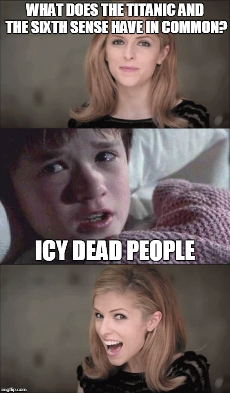 bad pun anna kendrick | WHAT DOES THE TITANIC AND THE SIXTH SENSE HAVE IN COMMON? ICY DEAD PEOPLE | image tagged in bad pun anna kendrick,i see dead people,icy dead people,funny memes,meme,funny | made w/ Imgflip meme maker