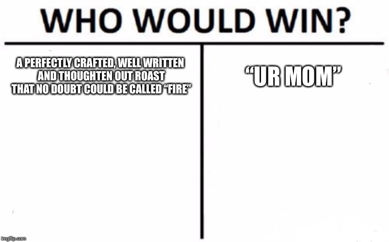 "Who Would Win? Meme | A PERFECTLY CRAFTED, WELL WRITTEN AND THOUGHTEN OUT ROAST THAT NO DOUBT COULD BE CALLED ""FIRE"" ""UR MOM"" 