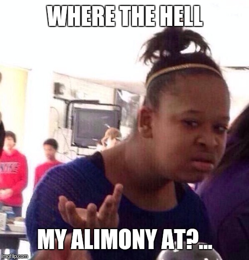 Black Girl Wat Meme | WHERE THE HELL MY ALIMONY AT?... | image tagged in memes,black girl wat | made w/ Imgflip meme maker