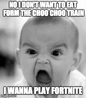 Angry Baby Meme | NO I DON'T WANT TO EAT FORM THE CHOO CHOO TRAIN I WANNA PLAY FORTNITE | image tagged in memes,angry baby | made w/ Imgflip meme maker