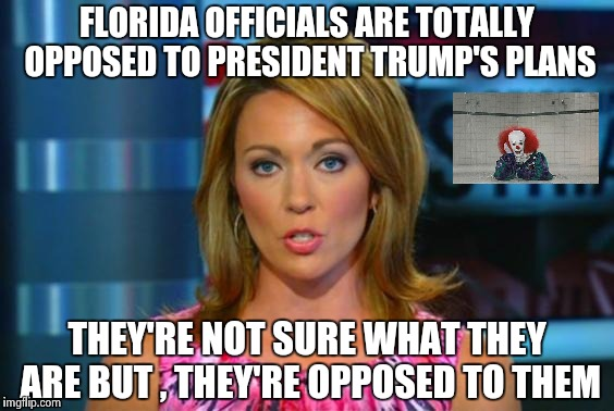 If Trump commenced it , They're against it | FLORIDA OFFICIALS ARE TOTALLY OPPOSED TO PRESIDENT TRUMP'S PLANS THEY'RE NOT SURE WHAT THEY ARE BUT , THEY'RE OPPOSED TO THEM | image tagged in real news network,doing the right things,you're doing it wrong,libtards | made w/ Imgflip meme maker