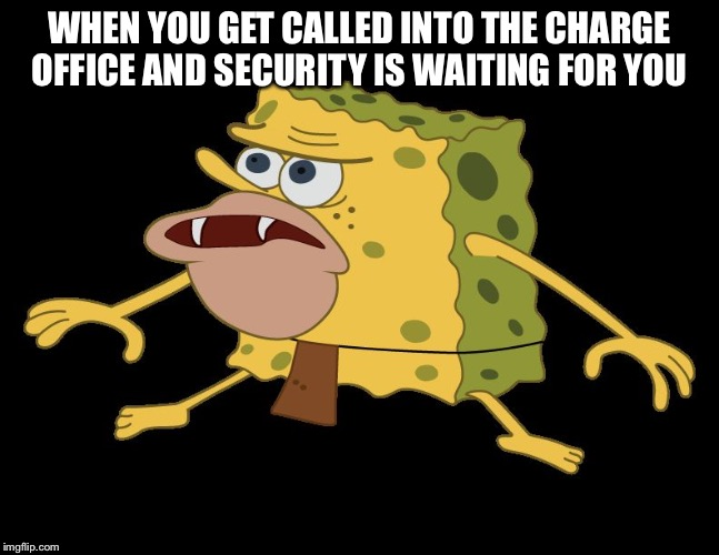 caveman spongebob | WHEN YOU GET CALLED INTO THE CHARGE OFFICE AND SECURITY IS WAITING FOR YOU | image tagged in caveman spongebob | made w/ Imgflip meme maker