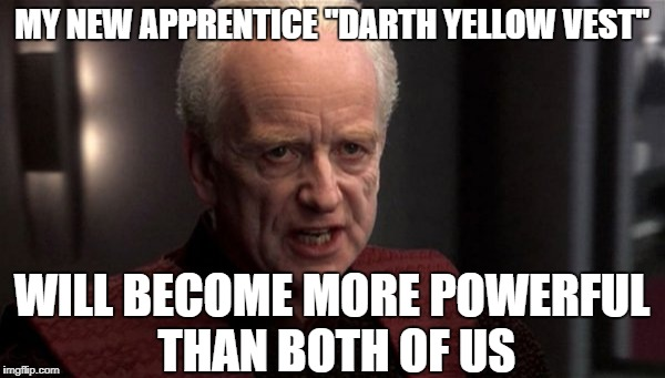 "MY NEW APPRENTICE ""DARTH YELLOW VEST"" WILL BECOME MORE POWERFUL THAN BOTH OF US 