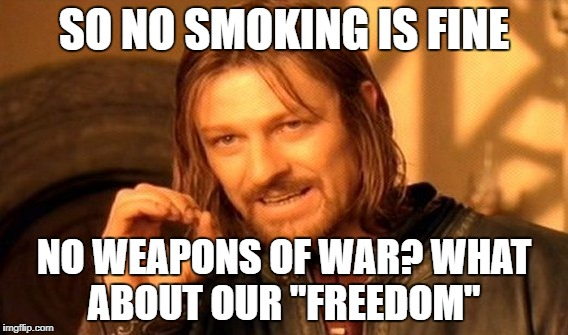 "One Does Not Simply Meme | SO NO SMOKING IS FINE NO WEAPONS OF WAR? WHAT ABOUT OUR ""FREEDOM"" 