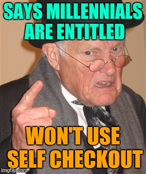 Angry Old Man | SAYS MILLENNIALS ARE ENTITLED WON'T USE SELF CHECKOUT | image tagged in angry old man,retail,millennials,back in my day | made w/ Imgflip meme maker