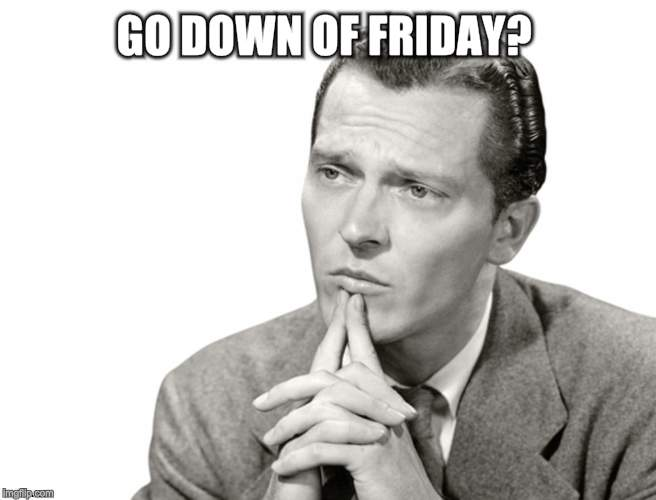 GO DOWN OF FRIDAY? | made w/ Imgflip meme maker