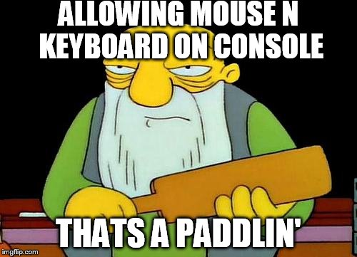 That's a paddlin' Meme | ALLOWING MOUSE N KEYBOARD ON CONSOLE THATS A PADDLIN' | image tagged in memes,that's a paddlin' | made w/ Imgflip meme maker
