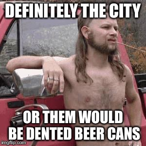 DEFINITELY THE CITY OR THEM WOULD BE DENTED BEER CANS | made w/ Imgflip meme maker