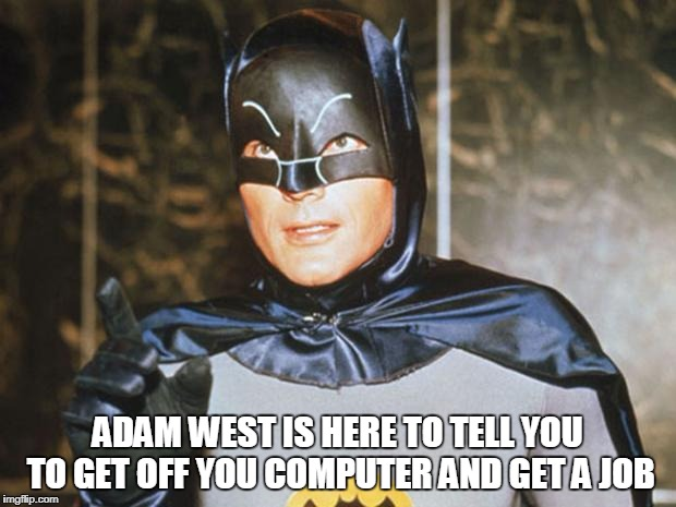 Batman-Adam West | ADAM WEST IS HERE TO TELL YOU TO GET OFF YOU COMPUTER AND GET A JOB | image tagged in batman-adam west | made w/ Imgflip meme maker