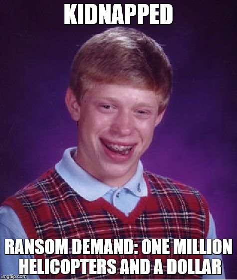 His kidnappers are dumb, too | KIDNAPPED RANSOM DEMAND: ONE MILLION HELICOPTERS AND A DOLLAR | image tagged in memes,bad luck brian,dumb people | made w/ Imgflip meme maker