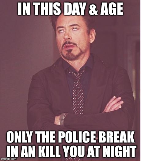 Face You Make Robert Downey Jr Meme | IN THIS DAY & AGE ONLY THE POLICE BREAK IN AN KILL YOU AT NIGHT | image tagged in memes,face you make robert downey jr | made w/ Imgflip meme maker