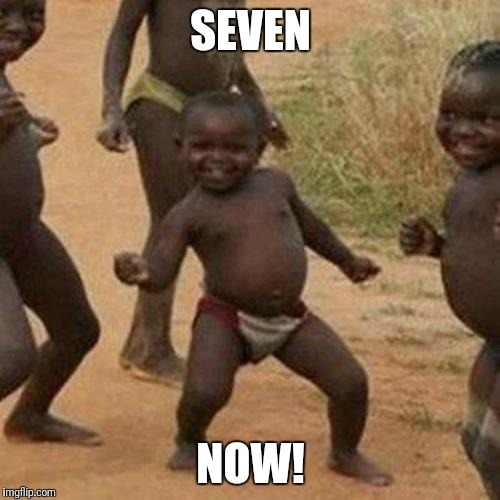 Third World Success Kid Meme | SEVEN NOW! | image tagged in memes,third world success kid | made w/ Imgflip meme maker