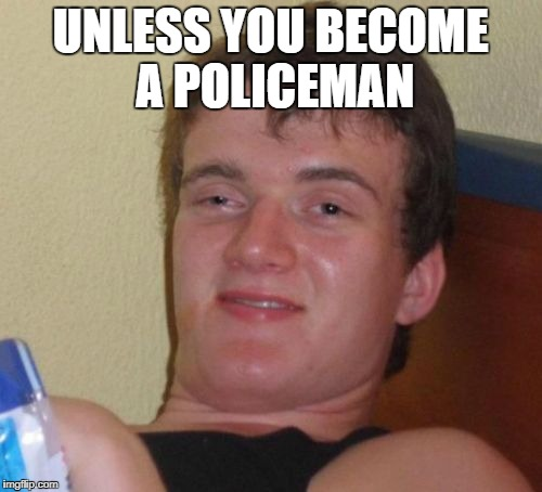 10 Guy Meme | UNLESS YOU BECOME A POLICEMAN | image tagged in memes,10 guy | made w/ Imgflip meme maker
