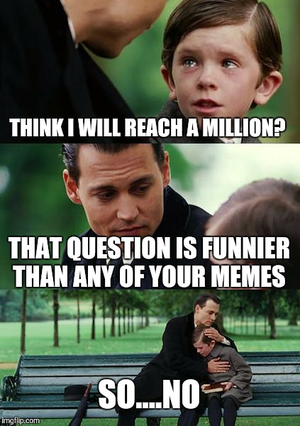 Finding Neverland Meme | THINK I WILL REACH A MILLION? THAT QUESTION IS FUNNIER THAN ANY OF YOUR MEMES SO....NO | image tagged in memes,finding neverland | made w/ Imgflip meme maker