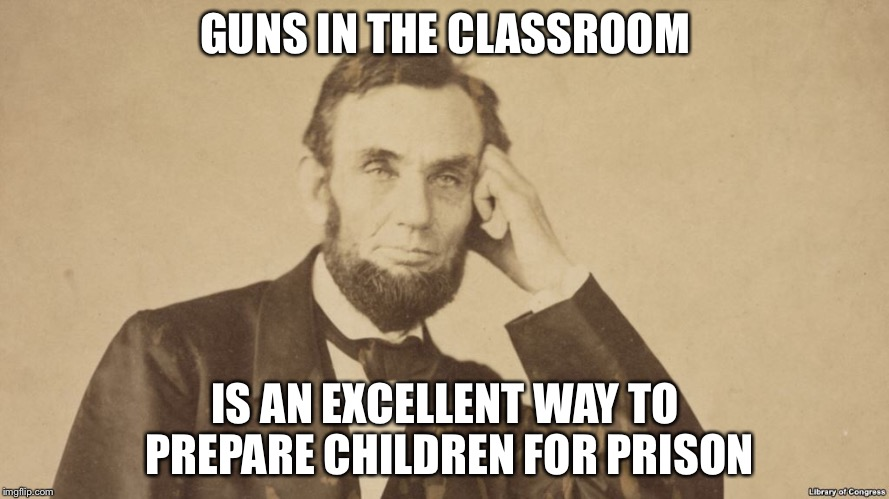 GUNS IN THE CLASSROOM IS AN EXCELLENT WAY TO PREPARE CHILDREN FOR PRISON | image tagged in memes,gun control | made w/ Imgflip meme maker