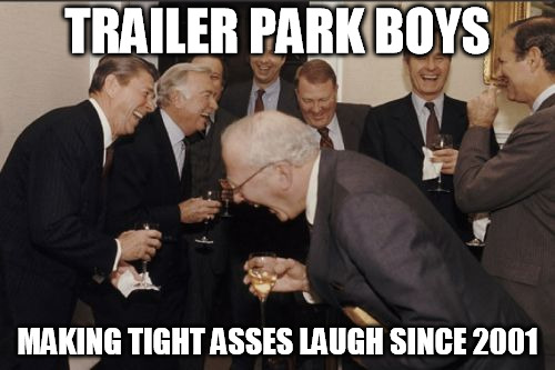 TIGHT ASSES LAUGHING  | TRAILER PARK BOYS MAKING TIGHT ASSES LAUGH SINCE 2001 | image tagged in memes,laughing men in suits,tpb | made w/ Imgflip meme maker