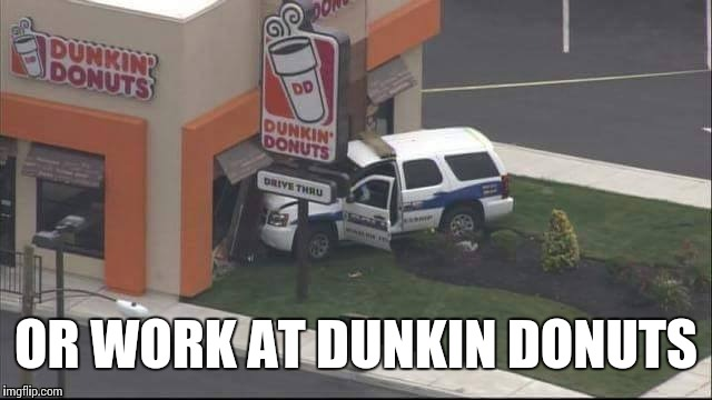 OR WORK AT DUNKIN DONUTS | made w/ Imgflip meme maker