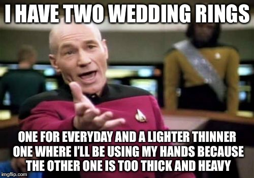 Picard Wtf Meme | I HAVE TWO WEDDING RINGS ONE FOR EVERYDAY AND A LIGHTER THINNER ONE WHERE I'LL BE USING MY HANDS BECAUSE THE OTHER ONE IS TOO THICK AND HEAV | image tagged in memes,picard wtf | made w/ Imgflip meme maker