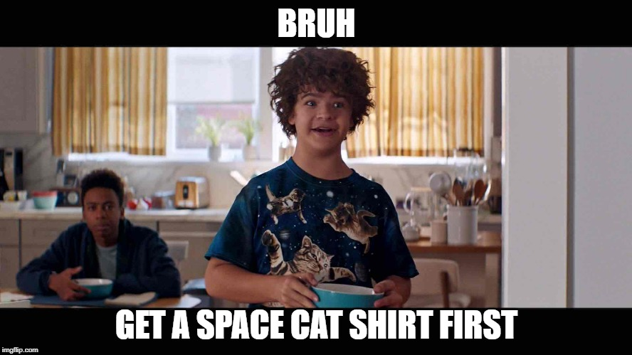 BRUH GET A SPACE CAT SHIRT FIRST | image tagged in gangsta breakfast | made w/ Imgflip meme maker