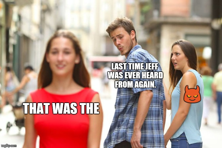 Distracted Boyfriend Meme | THAT WAS THE LAST TIME JEFF WAS EVER HEARD FROM AGAIN.  | image tagged in memes,distracted boyfriend | made w/ Imgflip meme maker