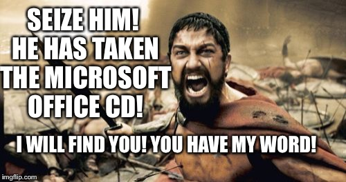 And my excelllll!!!! | SEIZE HIM! HE HAS TAKEN THE MICROSOFT OFFICE CD! I WILL FIND YOU! YOU HAVE MY WORD! | image tagged in memes,sparta leonidas,word is the bird,cool funny meme,stay with me mr parker | made w/ Imgflip meme maker