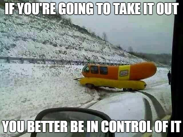 Oscar Weinermobile wreck | IF YOU'RE GOING TO TAKE IT OUT YOU BETTER BE IN CONTROL OF IT | image tagged in hot dog,memes,funny,funny memes,innuendo | made w/ Imgflip meme maker