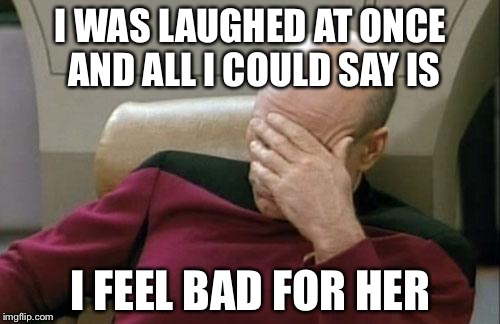 Captain Picard Facepalm Meme | I WAS LAUGHED AT ONCE AND ALL I COULD SAY IS I FEEL BAD FOR HER | image tagged in memes,captain picard facepalm | made w/ Imgflip meme maker