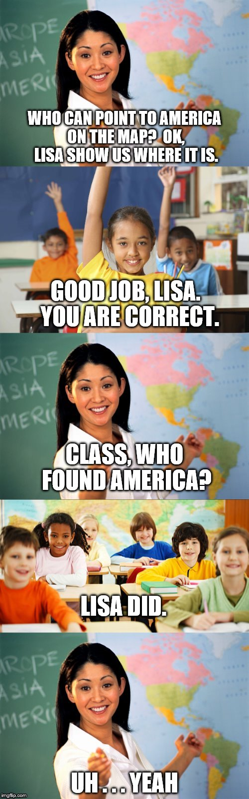 Yeah, I guess so. lol | WHO CAN POINT TO AMERICA ON THE MAP?  OK, LISA SHOW US WHERE IT IS. UH . . . YEAH GOOD JOB, LISA.  YOU ARE CORRECT. CLASS, WHO FOUND AMERICA | image tagged in school,geography,america | made w/ Imgflip meme maker