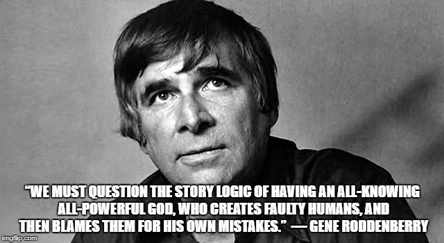 "Gene Roddenberry | ""WE MUST QUESTION THE STORY LOGIC OF HAVING AN ALL-KNOWING ALL-POWERFUL GOD, WHO CREATES FAULTY HUMANS, AND THEN BLAMES THEM FOR HIS OWN MIS 